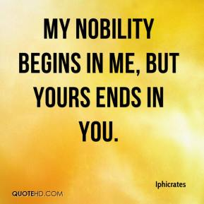 Iphicrates - My nobility begins in me, but yours ends in you.