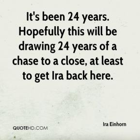 Ira Einhorn - It's been 24 years. Hopefully this will be drawing 24 years of a chase to a close, at least to get Ira back here.