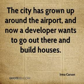 Irma Carson - The city has grown up around the airport, and now a developer wants to go out there and build houses.
