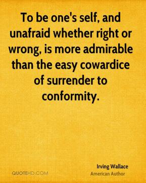 Irving Wallace - To be one's self, and unafraid whether right or wrong, is more admirable than the easy cowardice of surrender to conformity.