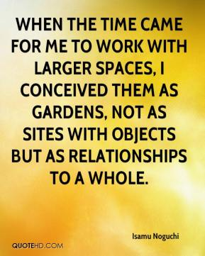 Isamu Noguchi - WHEN THE TIME CAME FOR ME TO WORK WITH LARGER SPACES, I CONCEIVED THEM AS GARDENS, NOT AS SITES WITH OBJECTS BUT AS RELATIONSHIPS TO A WHOLE.