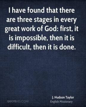 J. Hudson Taylor - I have found that there are three stages in every great work of God: first, it is impossible, then it is difficult, then it is done.