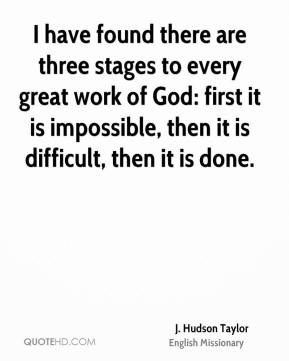 J. Hudson Taylor - I have found there are three stages to every great work of God: first it is impossible, then it is difficult, then it is done.