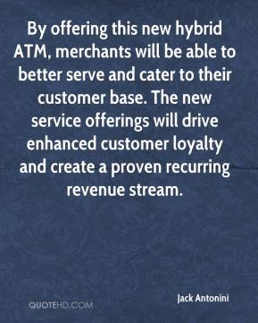 Jack Antonini - By offering this new hybrid ATM, merchants will be able to better serve and cater to their customer base. The new service offerings will drive enhanced customer loyalty and create a proven recurring revenue stream.