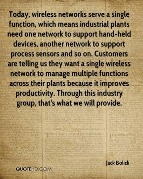 Jack Bolick - Today, wireless networks serve a single function, which means industrial plants need one network to support hand-held devices, another network to support process sensors and so on. Customers are telling us they want a single wireless network to manage multiple functions across their plants because it improves productivity. Through this industry group, that's what we will provide.