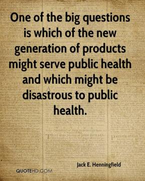 Jack E. Henningfield - One of the big questions is which of the new generation of products might serve public health and which might be disastrous to public health.