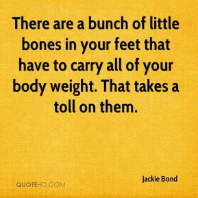 Jackie Bond - There are a bunch of little bones in your feet that have to carry all of your body weight. That takes a toll on them.
