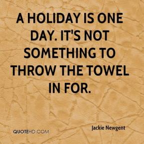 A holiday is one day. It's not something to throw the towel in for.