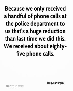 Jacque Morgan - Because we only received a handful of phone calls at the police department to us that's a huge reduction than last time we did this. We received about eighty-five phone calls.