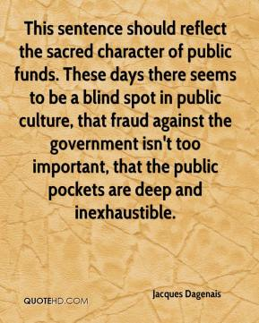 Jacques Dagenais - This sentence should reflect the sacred character of public funds. These days there seems to be a blind spot in public culture, that fraud against the government isn't too important, that the public pockets are deep and inexhaustible.