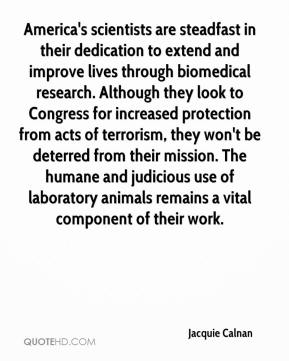 Jacquie Calnan - America's scientists are steadfast in their dedication to extend and improve lives through biomedical research. Although they look to Congress for increased protection from acts of terrorism, they won't be deterred from their mission. The humane and judicious use of laboratory animals remains a vital component of their work.