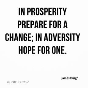 James Burgh - In prosperity prepare for a change; in adversity hope for one.