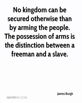 James Burgh - No kingdom can be secured otherwise than by arming the people. The possession of arms is the distinction between a freeman and a slave.
