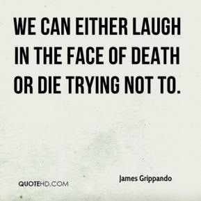 James Grippando - We can either laugh in the face of death or die trying not to.