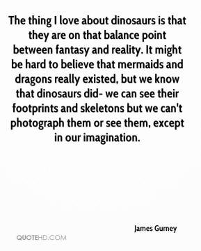 James Gurney - The thing I love about dinosaurs is that they are on that balance point between fantasy and reality. It might be hard to believe that mermaids and dragons really existed, but we know that dinosaurs did- we can see their footprints and skeletons but we can't photograph them or see them, except in our imagination.