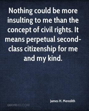 James H. Meredith - Nothing could be more insulting to me than the concept of civil rights. It means perpetual second-class citizenship for me and my kind.