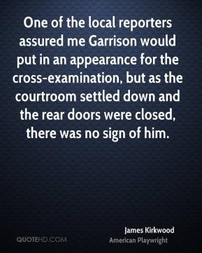 James Kirkwood - One of the local reporters assured me Garrison would put in an appearance for the cross-examination, but as the courtroom settled down and the rear doors were closed, there was no sign of him.