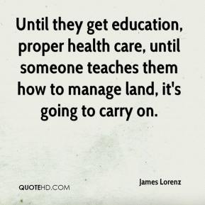 James Lorenz - Until they get education, proper health care, until someone teaches them how to manage land, it's going to carry on.
