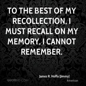 James R. Hoffa (Jimmy) - To the best of my recollection, I must recall on my memory, I cannot remember.