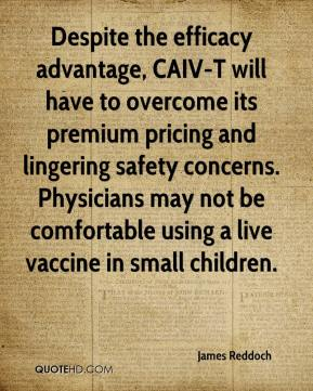 James Reddoch - Despite the efficacy advantage, CAIV-T will have to overcome its premium pricing and lingering safety concerns. Physicians may not be comfortable using a live vaccine in small children.