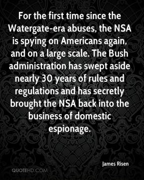 James Risen - For the first time since the Watergate-era abuses, the NSA is spying on Americans again, and on a large scale. The Bush administration has swept aside nearly 30 years of rules and regulations and has secretly brought the NSA back into the business of domestic espionage.