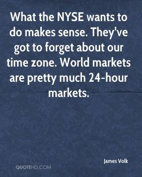 James Volk - What the NYSE wants to do makes sense. They've got to forget about our time zone. World markets are pretty much 24-hour markets.