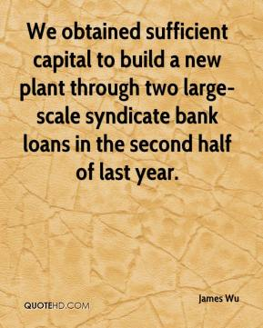 James Wu - We obtained sufficient capital to build a new plant through two large-scale syndicate bank loans in the second half of last year.