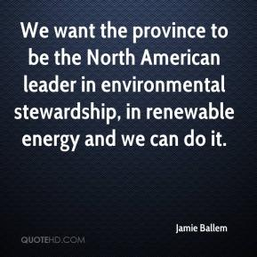 Jamie Ballem - We want the province to be the North American leader in environmental stewardship, in renewable energy and we can do it.