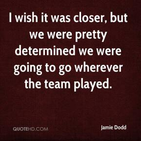 Jamie Dodd - I wish it was closer, but we were pretty determined we were going to go wherever the team played.