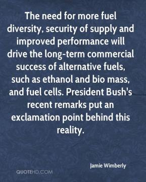 Jamie Wimberly - The need for more fuel diversity, security of supply and improved performance will drive the long-term commercial success of alternative fuels, such as ethanol and bio mass, and fuel cells. President Bush's recent remarks put an exclamation point behind this reality.