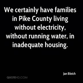 Jan Bleich - We certainly have families in Pike County living without electricity, without running water, in inadequate housing.