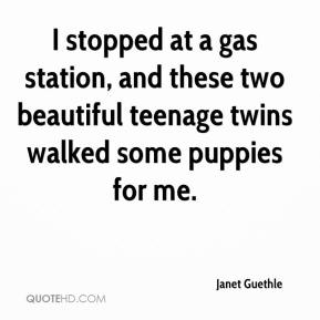 Janet Guethle  - I stopped at a gas station, and these two beautiful teenage twins walked some puppies for me.