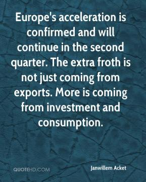 Janwillem Acket  - Europe's acceleration is confirmed and will continue in the second quarter. The extra froth is not just coming from exports. More is coming from investment and consumption.