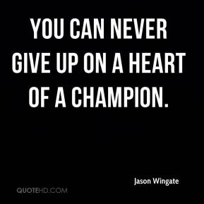 Jason Wingate  - You can never give up on a heart of a champion.