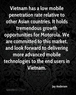Jay Andersen  - Vietnam has a low mobile penetration rate relative to other Asian countries. It holds tremendous growth opportunities for Motorola. We are committed to this market, and look forward to delivering more advanced mobile technologies to the end users in Vietnam.