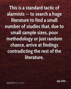 Jay Lehr  - This is a standard tactic of alarmists -- to search a huge literature to find a small number of studies that, due to small sample sizes, poor methodology or just random chance, arrive at findings contradicting the rest of the literature.
