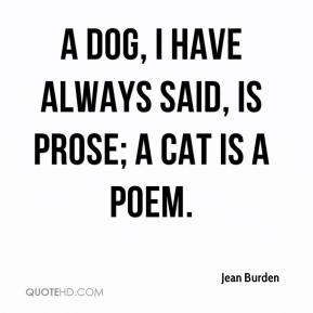Jean Burden  - A dog, I have always said, is prose; a cat is a poem.