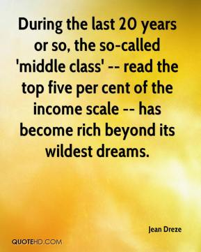 Jean Dreze  - During the last 20 years or so, the so-called 'middle class' -- read the top five per cent of the income scale -- has become rich beyond its wildest dreams.