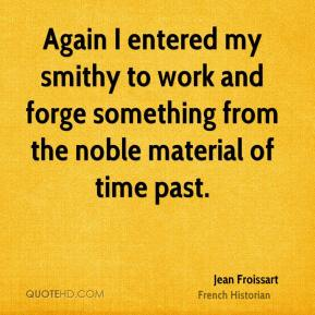Jean Froissart - Again I entered my smithy to work and forge something from the noble material of time past.