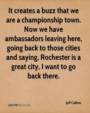 Jeff Calkins  - It creates a buzz that we are a championship town. Now we have ambassadors leaving here, going back to those cities and saying, Rochester is a great city, I want to go back there.
