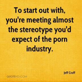 Jeff Croff  - To start out with, you're meeting almost the stereotype you'd expect of the porn industry.