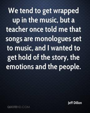 Jeff Dillon  - We tend to get wrapped up in the music, but a teacher once told me that songs are monologues set to music, and I wanted to get hold of the story, the emotions and the people.