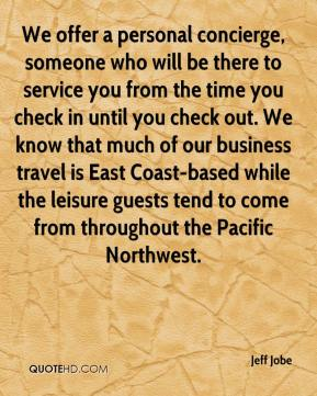 Jeff Jobe  - We offer a personal concierge, someone who will be there to service you from the time you check in until you check out. We know that much of our business travel is East Coast-based while the leisure guests tend to come from throughout the Pacific Northwest.