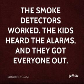 Jeff Six  - The smoke detectors worked. The kids heard the alarms, and they got everyone out.