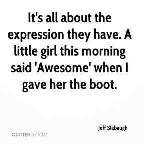 Jeff Slabaugh  - It's all about the expression they have. A little girl this morning said 'Awesome' when I gave her the boot.
