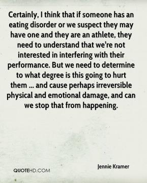 Jennie Kramer  - Certainly, I think that if someone has an eating disorder or we suspect they may have one and they are an athlete, they need to understand that we're not interested in interfering with their performance. But we need to determine to what degree is this going to hurt them ... and cause perhaps irreversible physical and emotional damage, and can we stop that from happening.