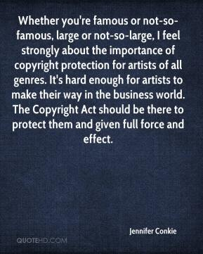 Jennifer Conkie  - Whether you're famous or not-so-famous, large or not-so-large, I feel strongly about the importance of copyright protection for artists of all genres. It's hard enough for artists to make their way in the business world. The Copyright Act should be there to protect them and given full force and effect.
