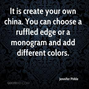 Jennifer Pirkle  - It is create your own china. You can choose a ruffled edge or a monogram and add different colors.