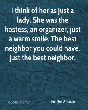 Jennifer Uhlmann  - I think of her as just a lady. She was the hostess, an organizer, just a warm smile. The best neighbor you could have, just the best neighbor.
