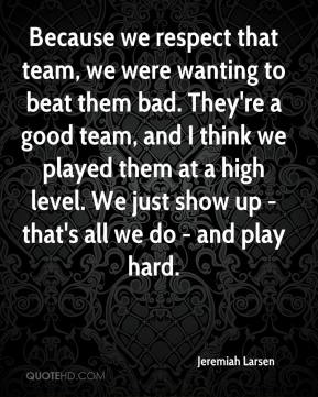 Jeremiah Larsen  - Because we respect that team, we were wanting to beat them bad. They're a good team, and I think we played them at a high level. We just show up - that's all we do - and play hard.